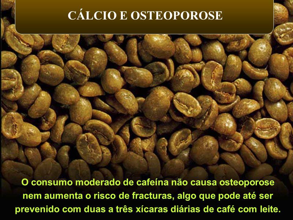CÁLCIO E OSTEOPOROSE O consumo moderado de cafeína não causa osteoporose. nem aumenta o risco de fracturas, algo que pode até ser.