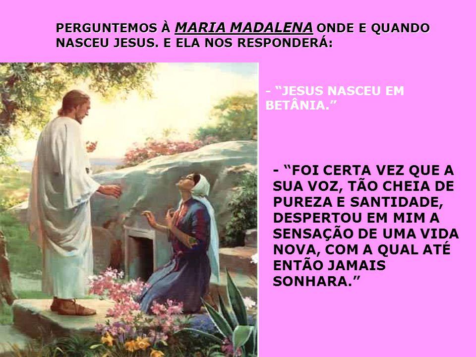 PERGUNTEMOS À MARIA MADALENA ONDE E QUANDO NASCEU JESUS