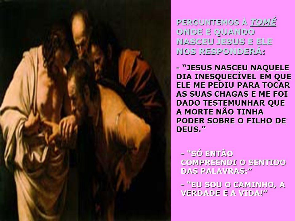 PERGUNTEMOS À TOMÉ ONDE E QUANDO NASCEU JESUS E ELE NOS RESPONDERÁ: