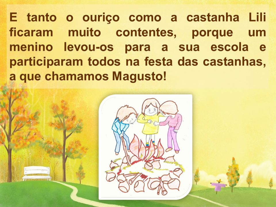 E tanto o ouriço como a castanha Lili ficaram muito contentes, porque um menino levou-os para a sua escola e participaram todos na festa das castanhas, a que chamamos Magusto!