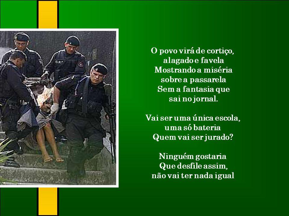 O povo virá de cortiço, alagado e favela Mostrando a miséria sobre a passarela Sem a fantasia que sai no jornal.