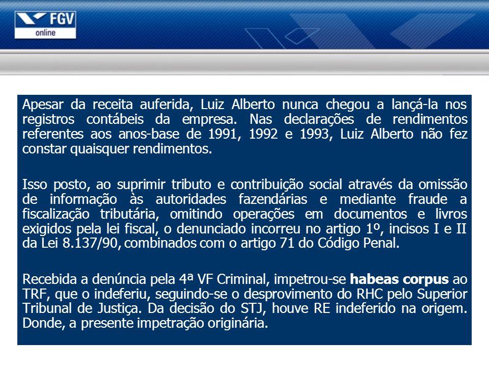 Apesar da receita auferida, Luiz Alberto nunca chegou a lançá-la nos registros contábeis da empresa. Nas declarações de rendimentos referentes aos anos-base de 1991, 1992 e 1993, Luiz Alberto não fez constar quaisquer rendimentos.