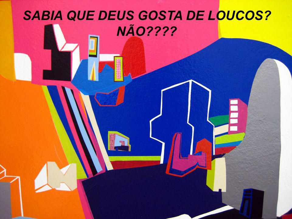 SABIA QUE DEUS GOSTA DE LOUCOS