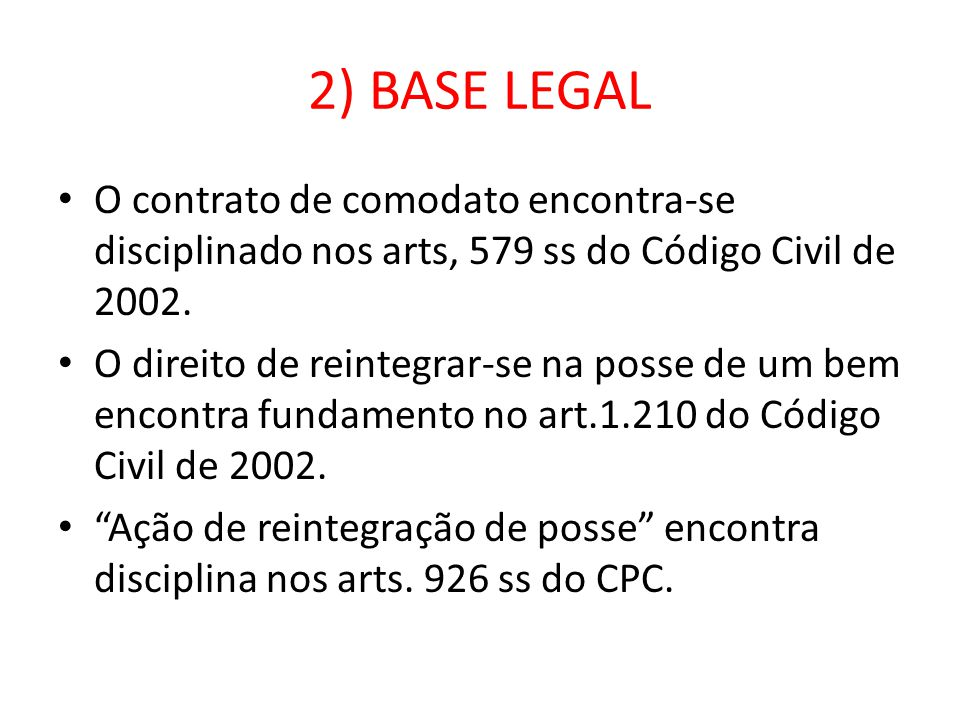2) BASE LEGAL O contrato de comodato encontra-se disciplinado nos arts, 579 ss do Código Civil de 2002.