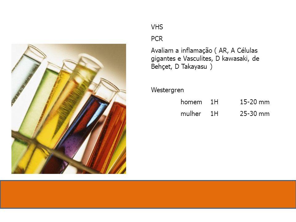 VHS. PCR. Avaliam a inflamação ( AR, A Células gigantes e Vasculites, D kawasaki, de Behçet, D Takayasu )