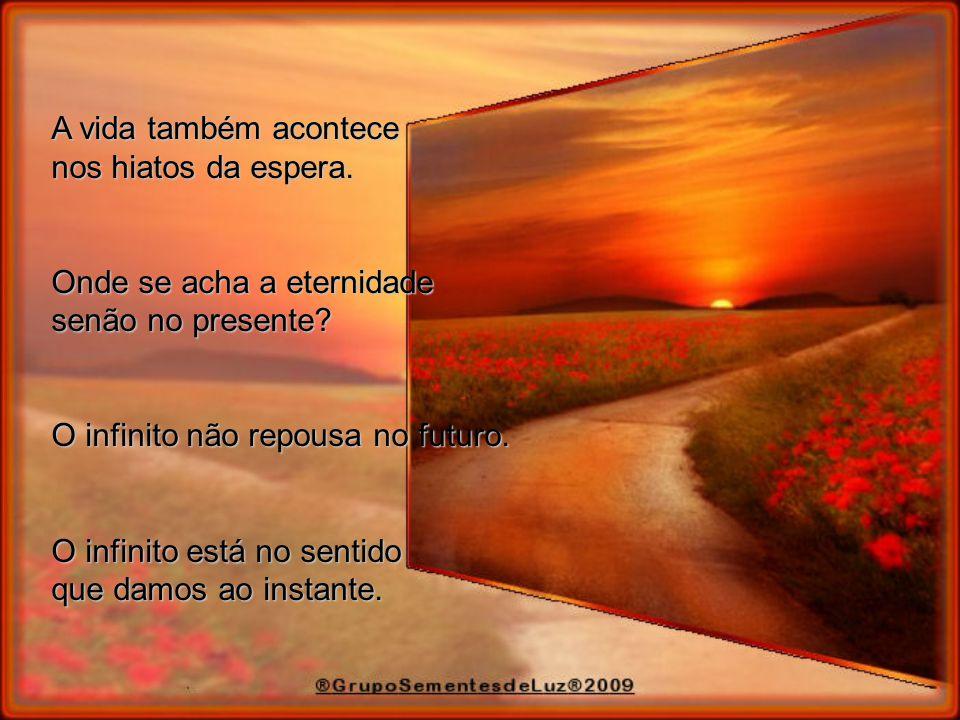 A vida também acontece nos hiatos da espera. Onde se acha a eternidade. senão no presente O infinito não repousa no futuro.