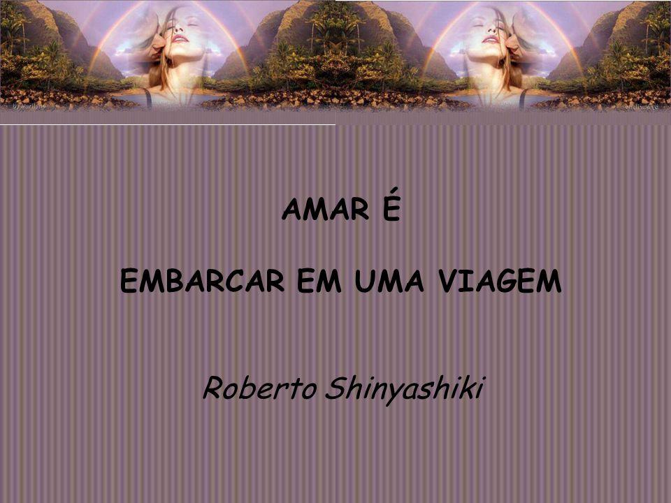 AMAR É EMBARCAR EM UMA VIAGEM Roberto Shinyashiki