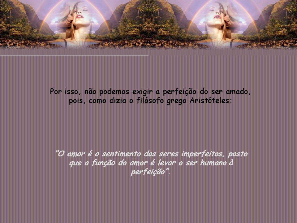 Por isso, não podemos exigir a perfeição do ser amado, pois, como dizia o filósofo grego Aristóteles: