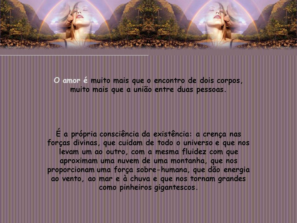 O amor é muito mais que o encontro de dois corpos, muito mais que a união entre duas pessoas.