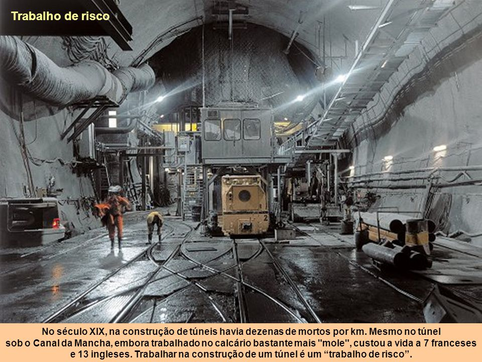 Trabalho de risco No século XIX, na construção de túneis havia dezenas de mortos por km. Mesmo no túnel.