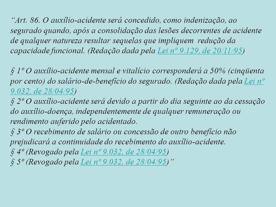 Art. 86. O auxílio-acidente será concedido, como indenização, ao segurado quando, após a consolidação das lesões decorrentes de acidente de qualquer natureza resultar sequelas que impliquem redução da capacidade funcional. (Redação dada pela Lei nº 9.129, de 20/11/95)