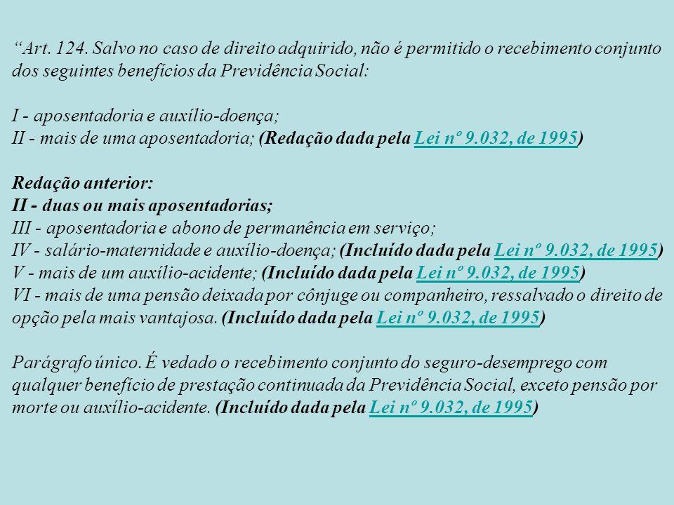 Art. 124. Salvo no caso de direito adquirido, não é permitido o recebimento conjunto dos seguintes benefícios da Previdência Social: