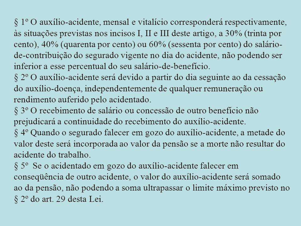 § 1º O auxílio-acidente, mensal e vitalício corresponderá respectivamente, às situações previstas nos incisos I, II e III deste artigo, a 30% (trinta por cento), 40% (quarenta por cento) ou 60% (sessenta por cento) do salário-de-contribuição do segurado vigente no dia do acidente, não podendo ser inferior a esse percentual do seu salário-de-benefício.