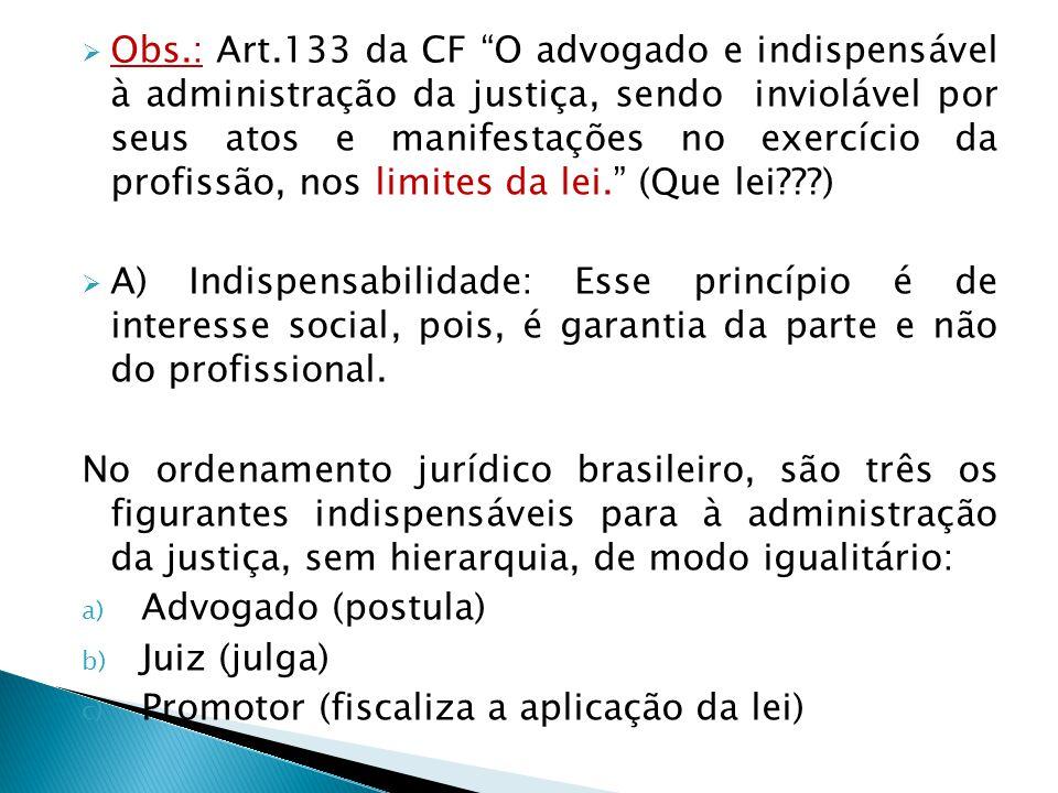 Obs.: Art.133 da CF O advogado e indispensável à administração da justiça, sendo inviolável por seus atos e manifestações no exercício da profissão, nos limites da lei. (Que lei )