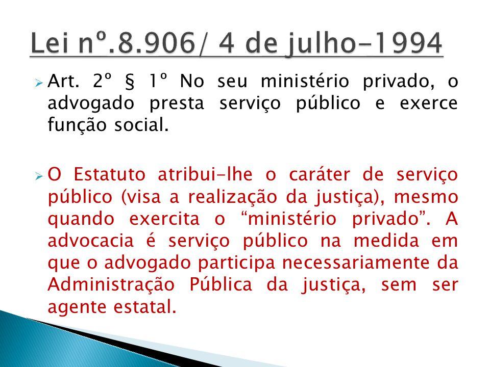 Lei nº.8.906/ 4 de julho-1994 Art. 2º § 1º No seu ministério privado, o advogado presta serviço público e exerce função social.