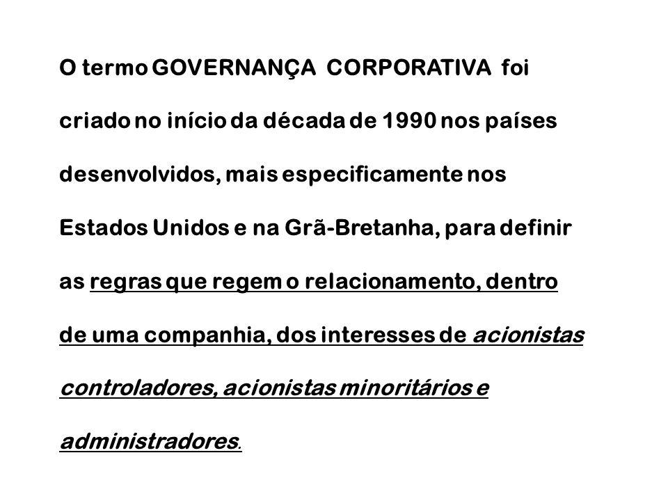 O termo GOVERNANÇA CORPORATIVA foi criado no início da década de 1990 nos países desenvolvidos, mais especificamente nos Estados Unidos e na Grã-Bretanha, para definir as regras que regem o relacionamento, dentro de uma companhia, dos interesses de acionistas controladores, acionistas minoritários e administradores.