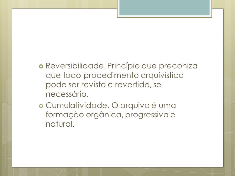 Reversibilidade. Princípio que preconiza que todo procedimento arquivístico pode ser revisto e revertido, se necessário.