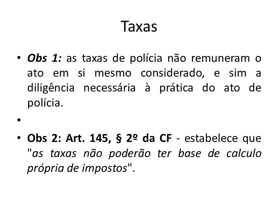 Taxas Obs 1: as taxas de polícia não remuneram o ato em si mesmo considerado, e sim a diligência necessária à prática do ato de polícia.