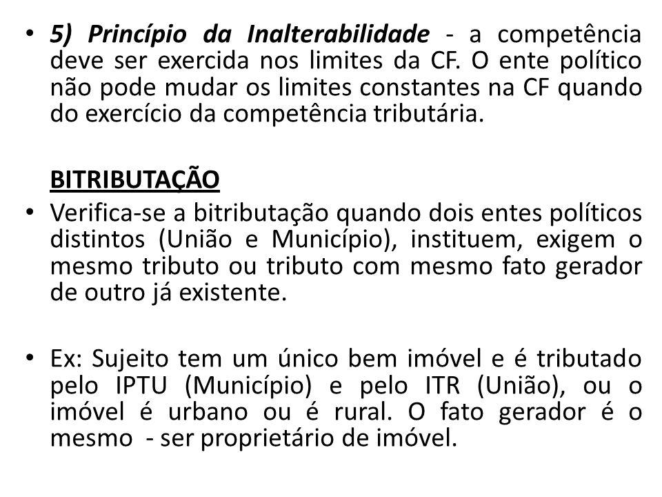 5) Princípio da Inalterabilidade - a competência deve ser exercida nos limites da CF. O ente político não pode mudar os limites constantes na CF quando do exercício da competência tributária.