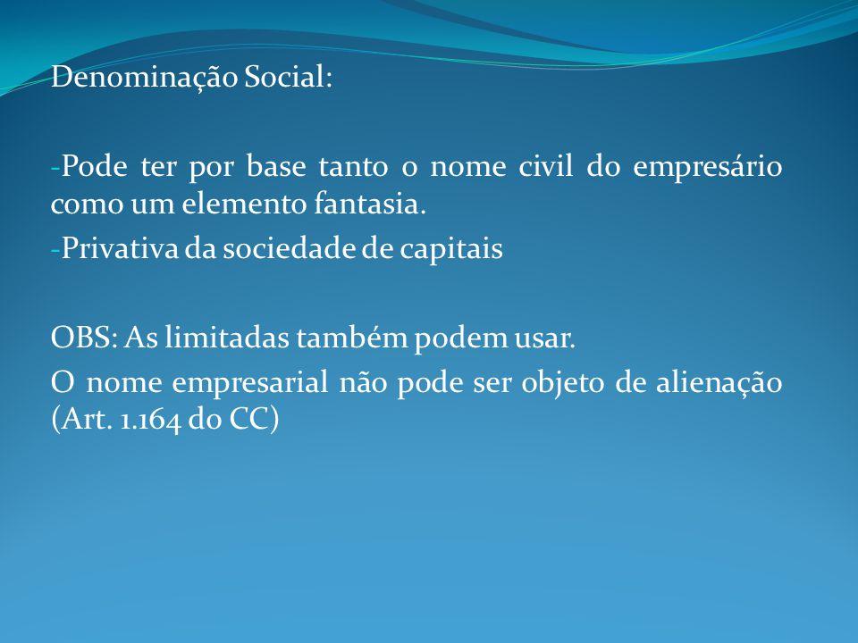 Denominação Social: Pode ter por base tanto o nome civil do empresário como um elemento fantasia. Privativa da sociedade de capitais.