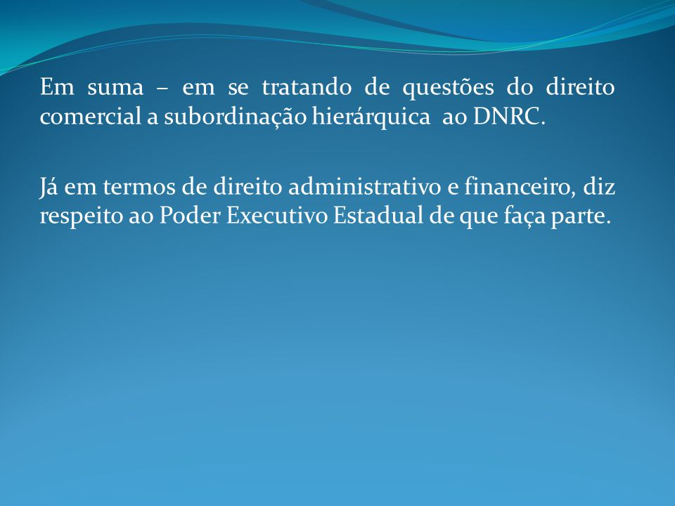 Em suma – em se tratando de questões do direito comercial a subordinação hierárquica ao DNRC.