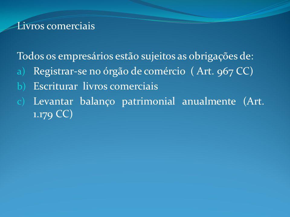 Livros comerciais Todos os empresários estão sujeitos as obrigações de: Registrar-se no órgão de comércio ( Art. 967 CC)