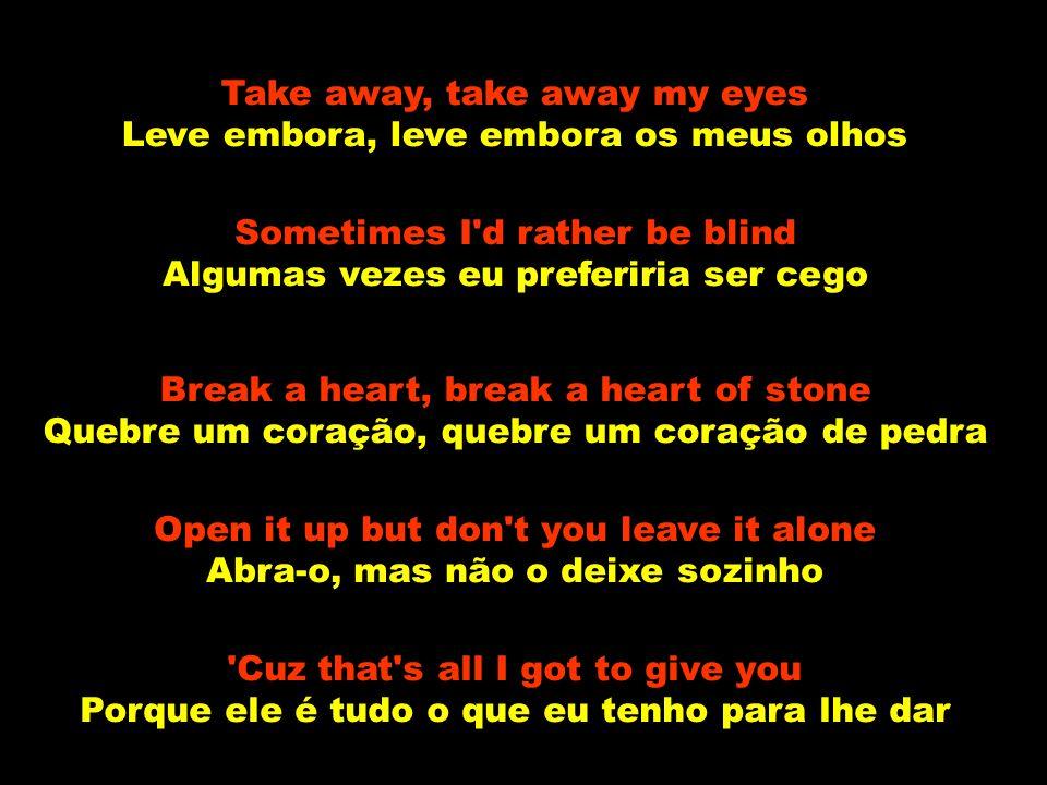 Take away, take away my eyes Leve embora, leve embora os meus olhos