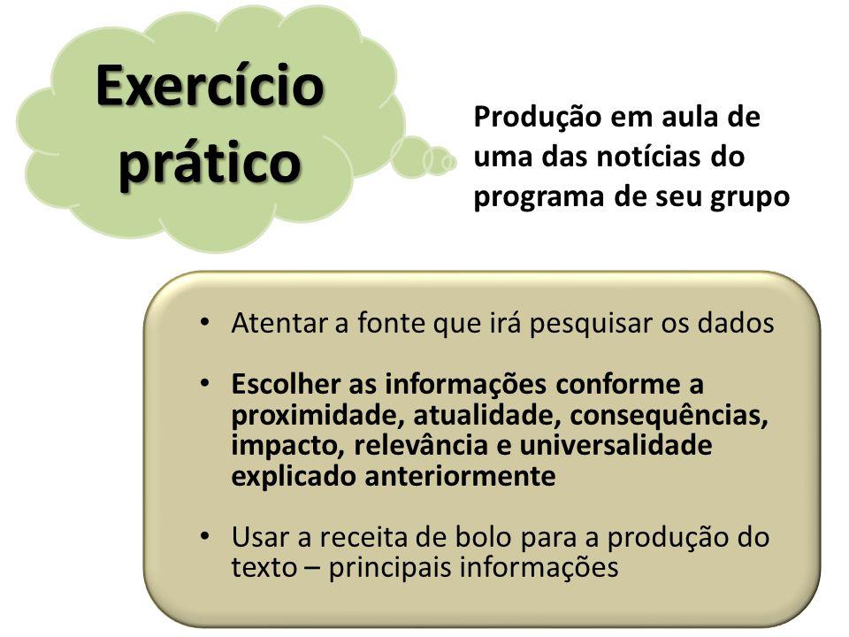 Exercício prático Produção em aula de uma das notícias do programa de seu grupo. Atentar a fonte que irá pesquisar os dados.