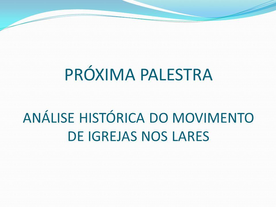 PRÓXIMA PALESTRA ANÁLISE HISTÓRICA DO MOVIMENTO DE IGREJAS NOS LARES