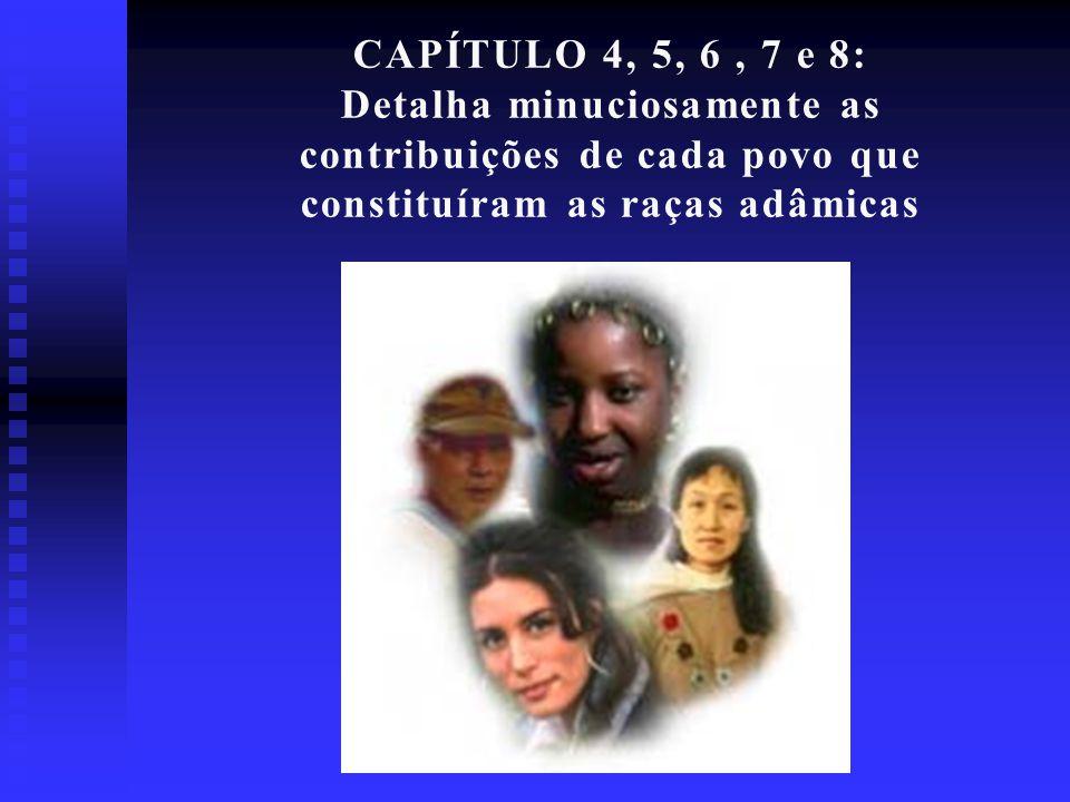 CAPÍTULO 4, 5, 6 , 7 e 8: Detalha minuciosamente as contribuições de cada povo que constituíram as raças adâmicas.