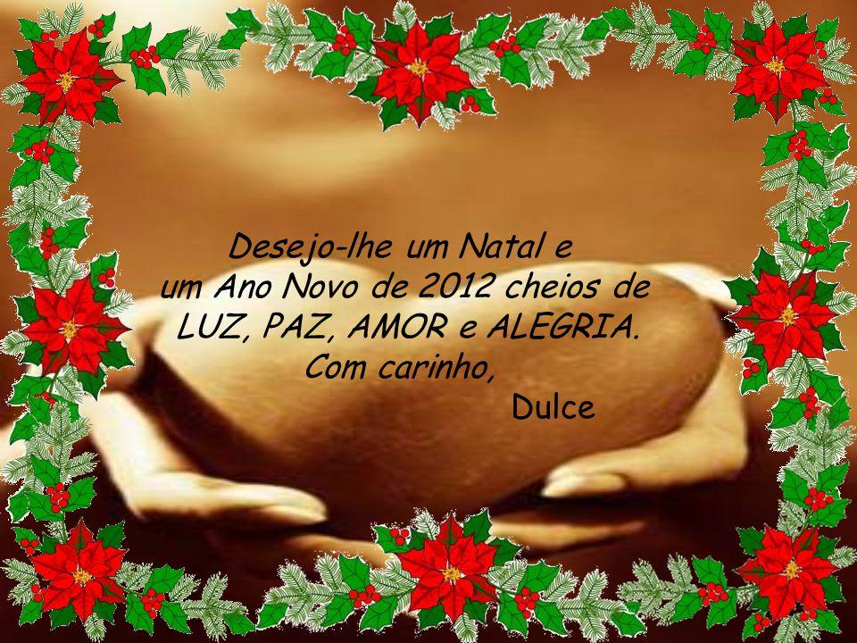Desejo-lhe um Natal e um Ano Novo de 2012 cheios de LUZ, PAZ, AMOR e ALEGRIA. Com carinho, Dulce