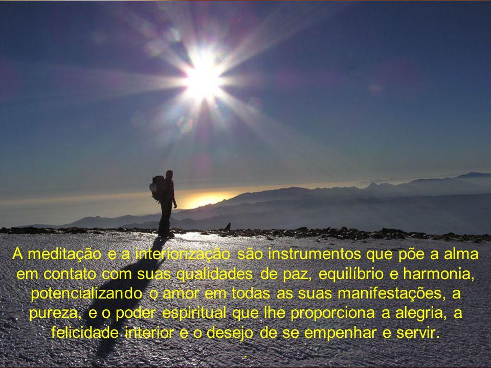 A meditação e a interiorização são instrumentos que põe a alma em contato com suas qualidades de paz, equilíbrio e harmonia, potencializando o amor em todas as suas manifestações, a pureza, e o poder espiritual que lhe proporciona a alegria, a felicidade interior e o desejo de se empenhar e servir.