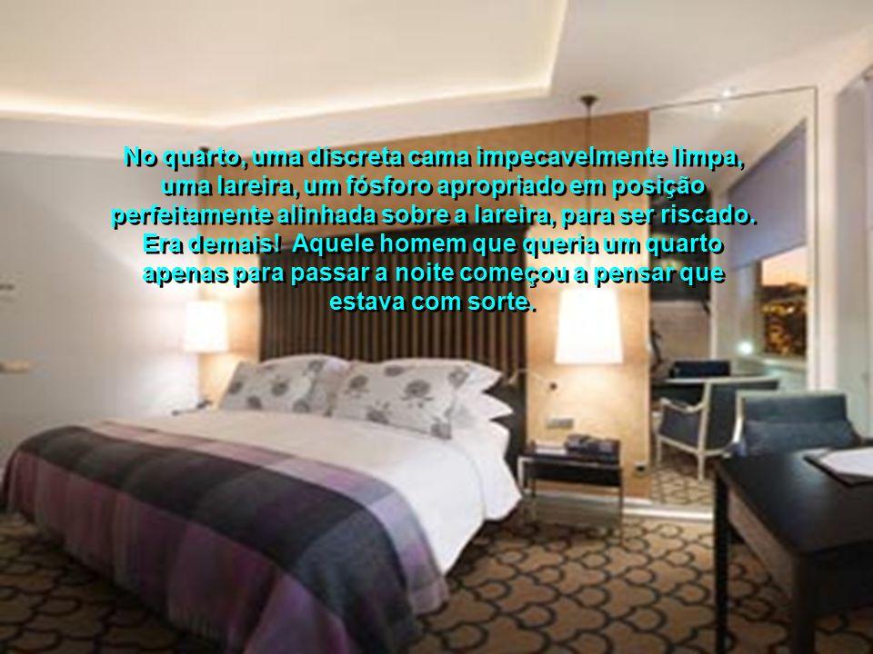 No quarto, uma discreta cama impecavelmente limpa, uma lareira, um fósforo apropriado em posição perfeitamente alinhada sobre a lareira, para ser riscado. Era demais! Aquele homem que queria um quarto apenas para passar a noite começou a pensar que estava com sorte.