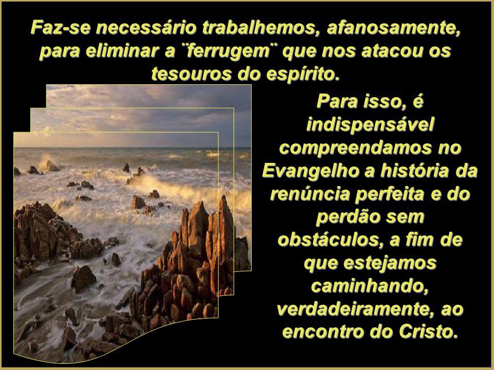 Faz-se necessário trabalhemos, afanosamente, para eliminar a ¨ferrugem¨ que nos atacou os tesouros do espírito.