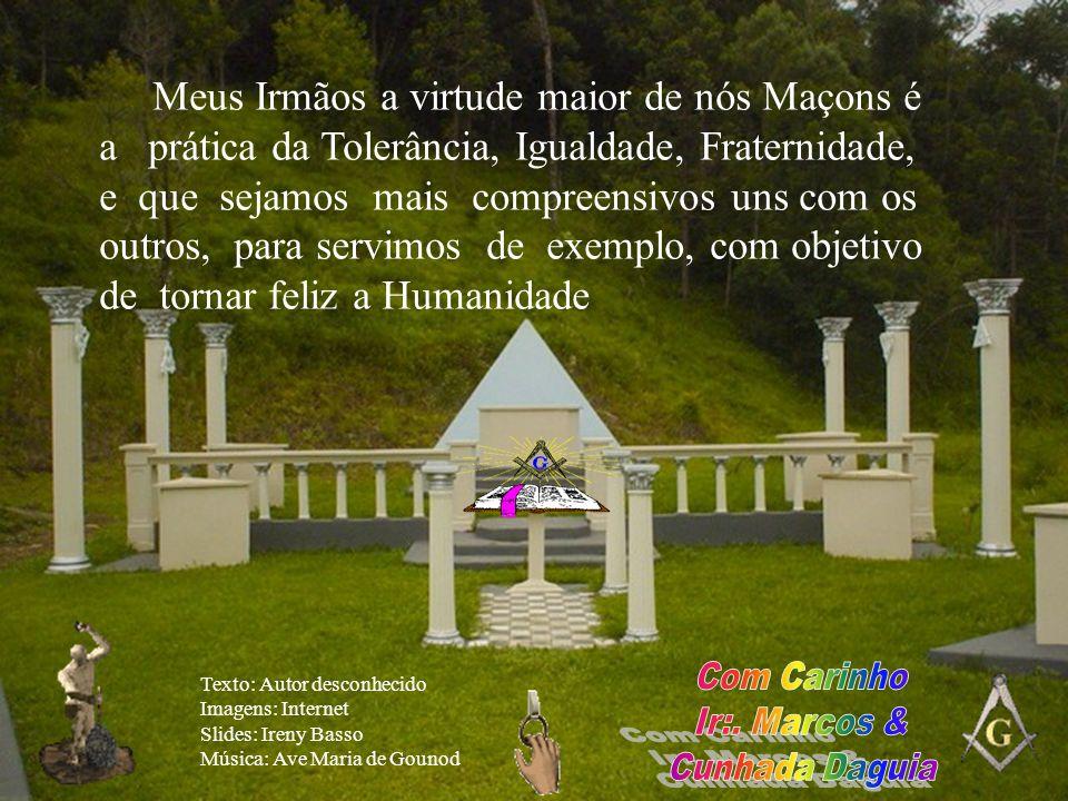 Meus Irmãos a virtude maior de nós Maçons é a prática da Tolerância, Igualdade, Fraternidade, e que sejamos mais compreensivos uns com os outros, para servimos de exemplo, com objetivo de tornar feliz a Humanidade