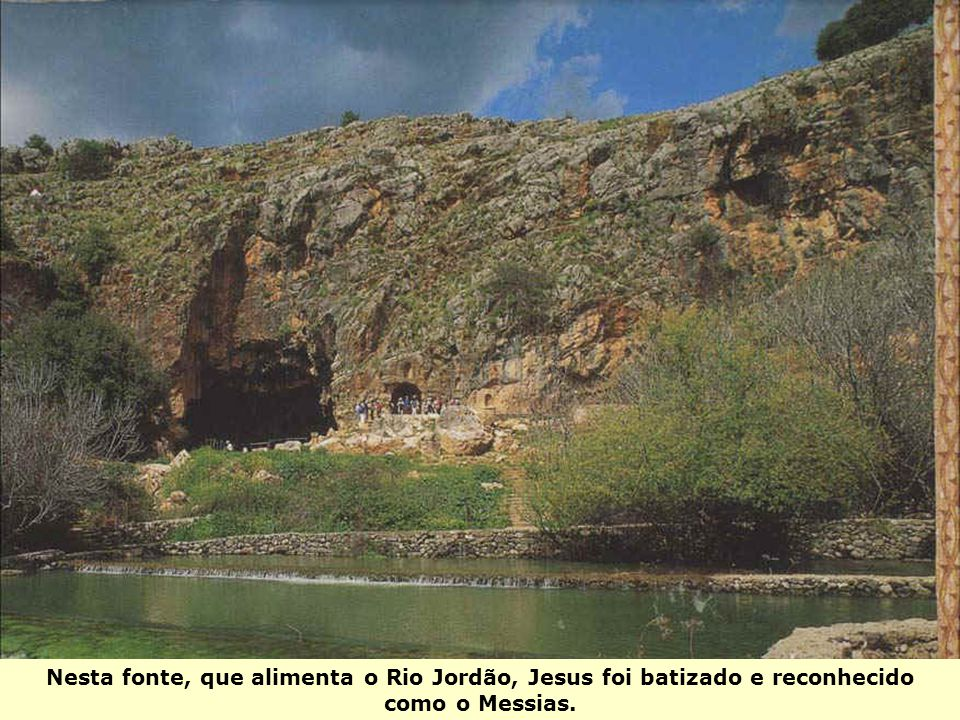 Nesta fonte, que alimenta o Rio Jordão, Jesus foi batizado e reconhecido como o Messias.