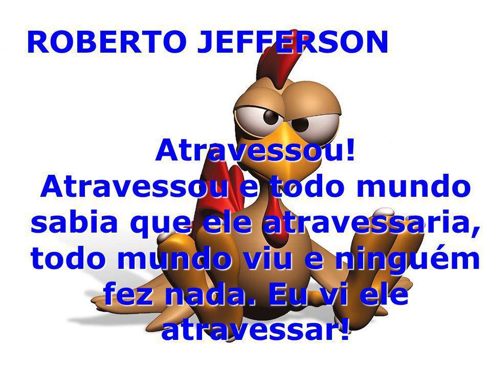 ROBERTO JEFFERSON Atravessou.