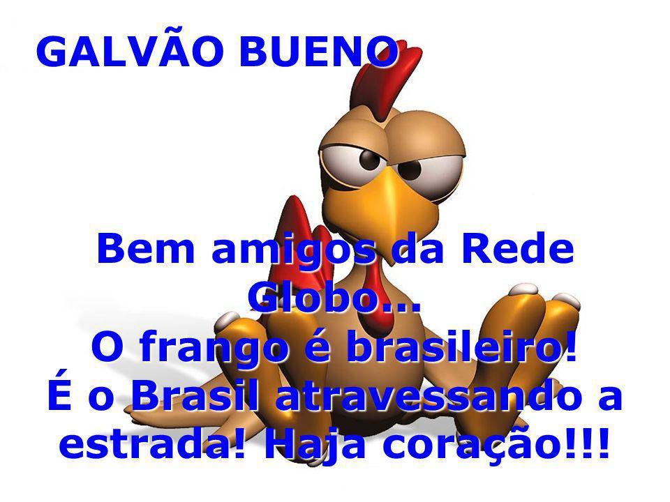 Bem amigos da Rede Globo... O frango é brasileiro!