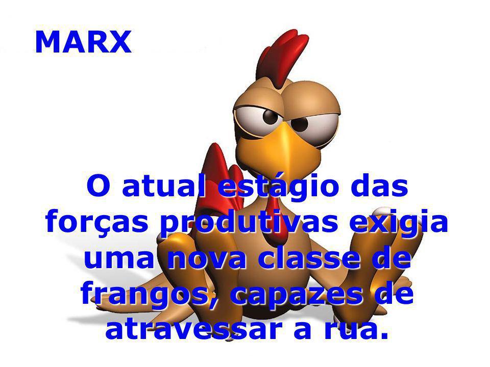 MARX O atual estágio das forças produtivas exigia uma nova classe de frangos, capazes de atravessar a rua.