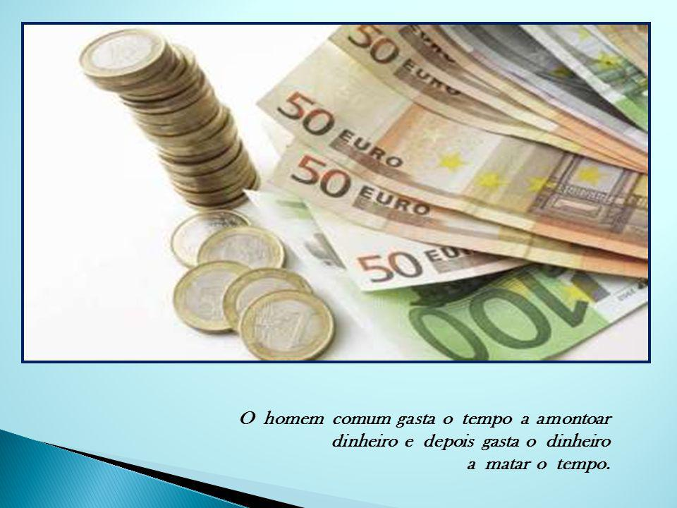 O homem comum gasta o tempo a amontoar dinheiro e depois gasta o dinheiro a matar o tempo.