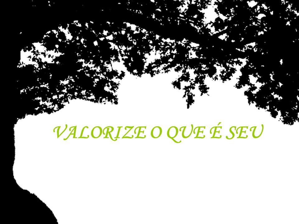 VALORIZE O QUE É SEU ©