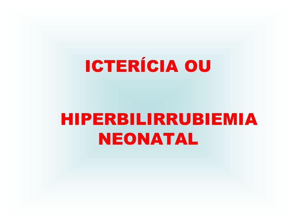 ICTERÍCIA OU HIPERBILIRRUBIEMIA NEONATAL