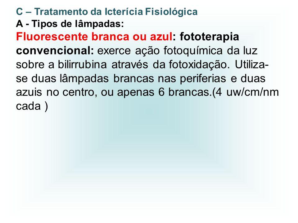 C – Tratamento da Icterícia Fisiológica A - Tipos de lâmpadas: