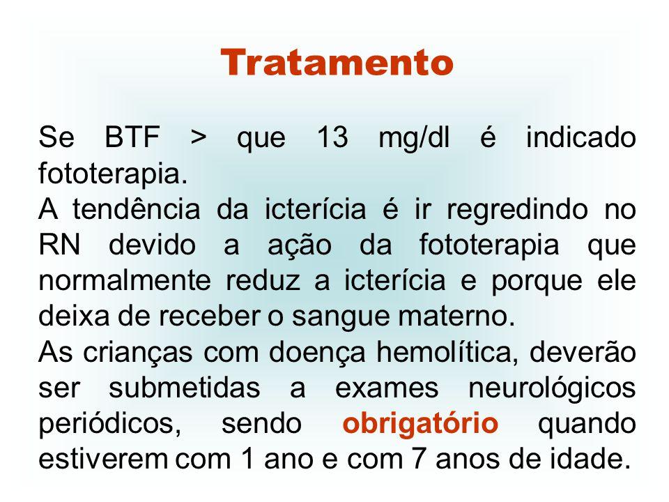 Tratamento Se BTF > que 13 mg/dl é indicado fototerapia.