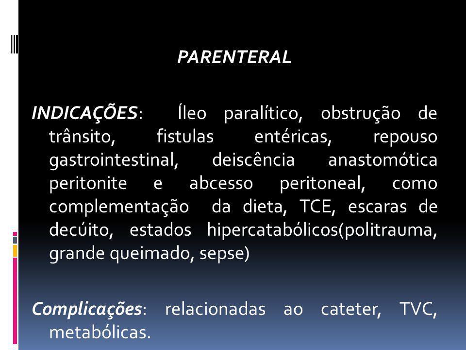 PARENTERAL INDICAÇÕES: Íleo paralítico, obstrução de trânsito, fistulas entéricas, repouso gastrointestinal, deiscência anastomótica peritonite e abcesso peritoneal, como complementação da dieta, TCE, escaras de decúito, estados hipercatabólicos(politrauma, grande queimado, sepse) Complicações: relacionadas ao cateter, TVC, metabólicas.