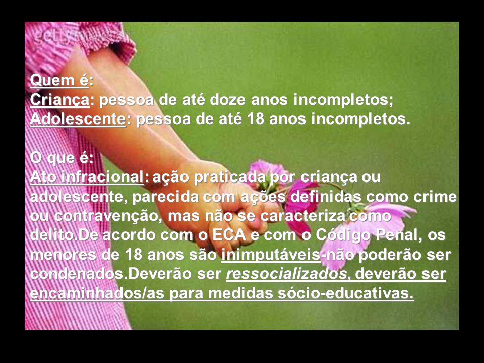Quem é: Criança: pessoa de até doze anos incompletos; Adolescente: pessoa de até 18 anos incompletos.