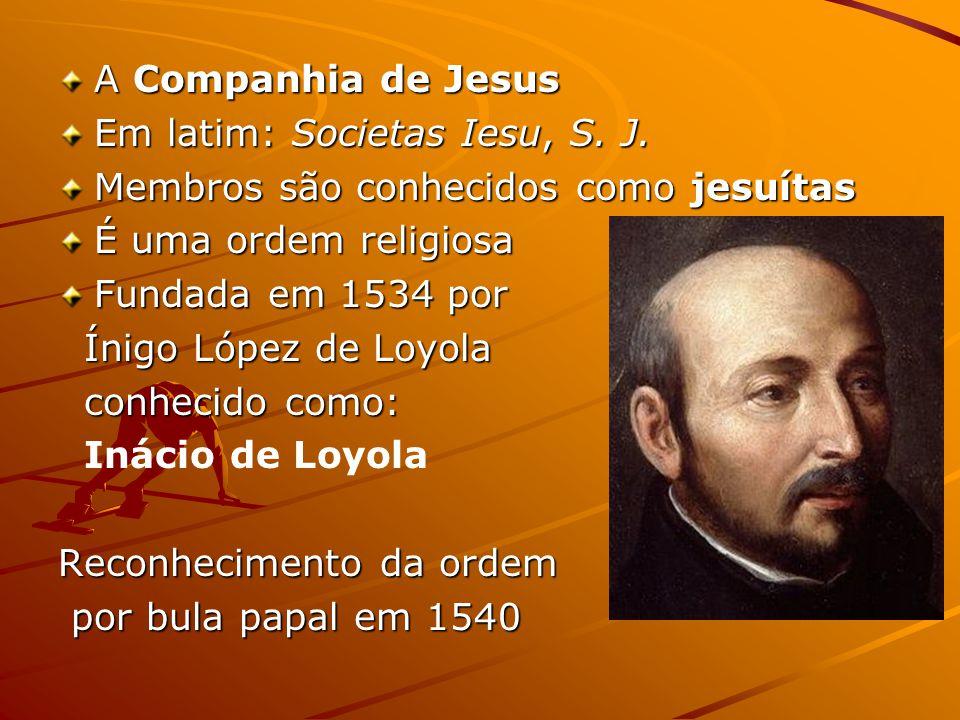 A Companhia de Jesus Em latim: Societas Iesu, S. J. Membros são conhecidos como jesuítas. É uma ordem religiosa.