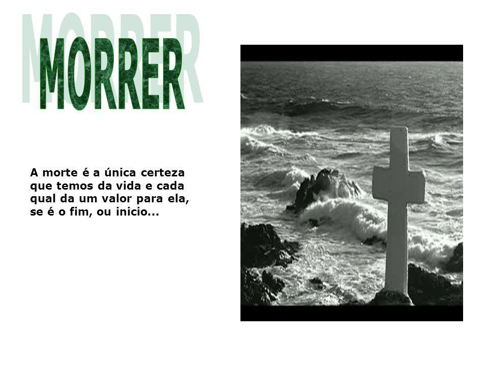 MORRER A morte é a única certeza que temos da vida e cada qual da um valor para ela, se é o fim, ou inicio...
