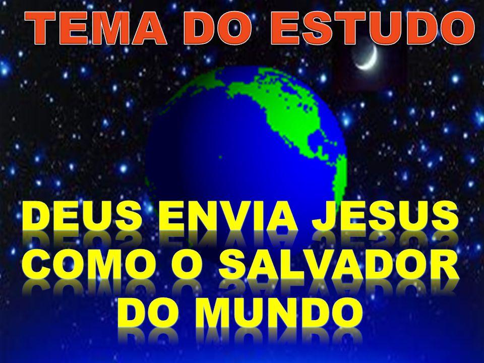 TEMA DO ESTUDO DEUS ENVIA JESUS COMO O SALVADOR DO MUNDO