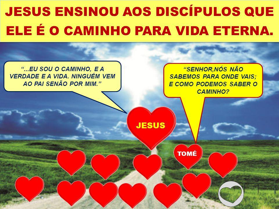 JESUS ENSINOU AOS DISCÍPULOS QUE ELE É O CAMINHO PARA VIDA ETERNA.